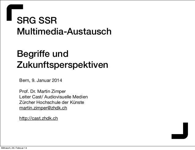 SRG SSR Multimedia-Austausch Begriffe und Zukunftsperspektiven Bern, 9. Januar 2014 Prof. Dr. Martin Zimper Leiter Cast/ A...