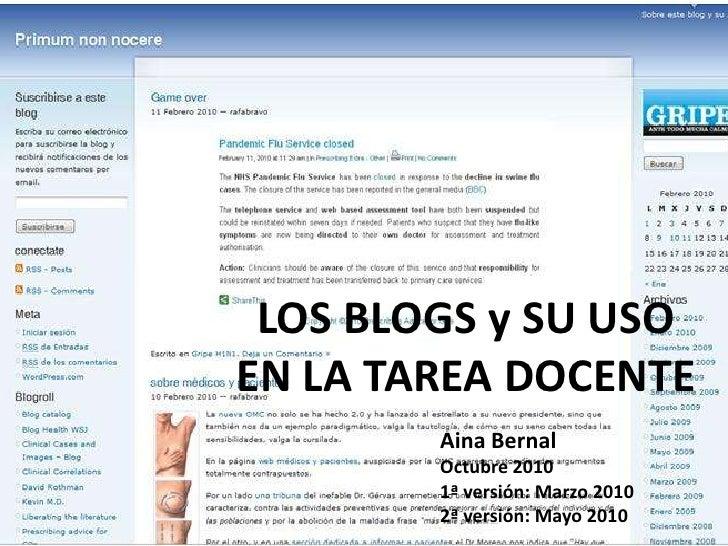 LOS BLOGS y SU USO EN LA TAREA DOCENTE<br />Aina Bernal<br />Octubre 2010<br />1ª versión: Marzo 2010<br />2ª versión: May...