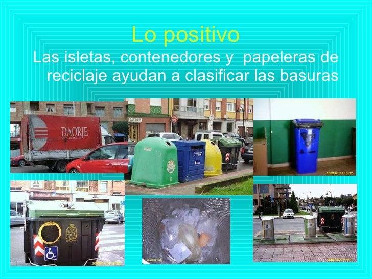 Lo positivo <ul><li>Las isletas, contenedores y  papeleras de reciclaje ayudan a clasificar las basuras </li></ul>