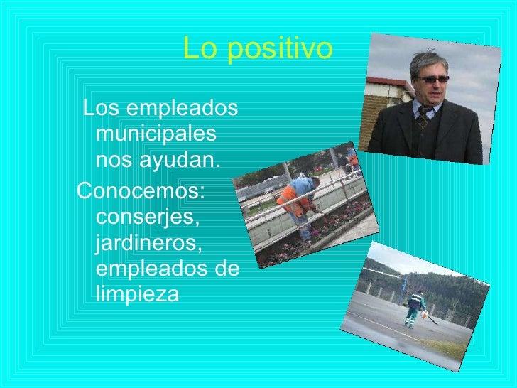 Lo positivo <ul><li>Los empleados municipales nos ayudan. </li></ul><ul><li>Conocemos: conserjes, jardineros, empleados de...