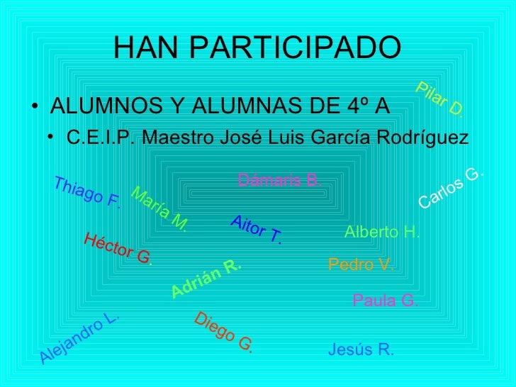 HAN PARTICIPADO <ul><li>ALUMNOS Y ALUMNAS DE 4º A </li></ul><ul><li>C.E.I.P.   Maestro José Luis García Rodríguez </li></u...