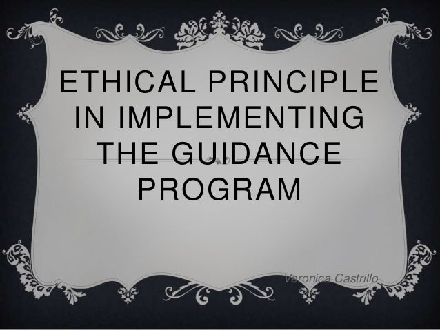 ETHICAL PRINCIPLE IN IMPLEMENTING THE GUIDANCE PROGRAM Veronica Castrillo