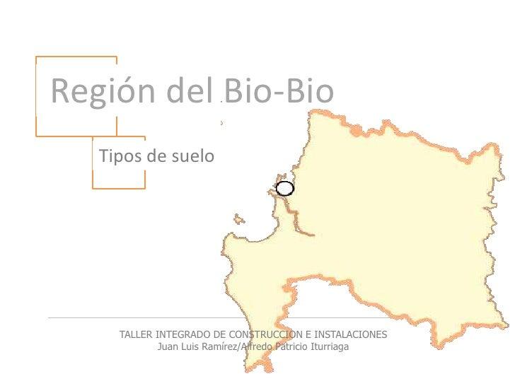 Región del Bio-Bio<br />Tipos de suelo<br />TALLER INTEGRADO DE CONSTRUCCION E INSTALACIONES<br />Juan Luis Ramírez/Alfre...