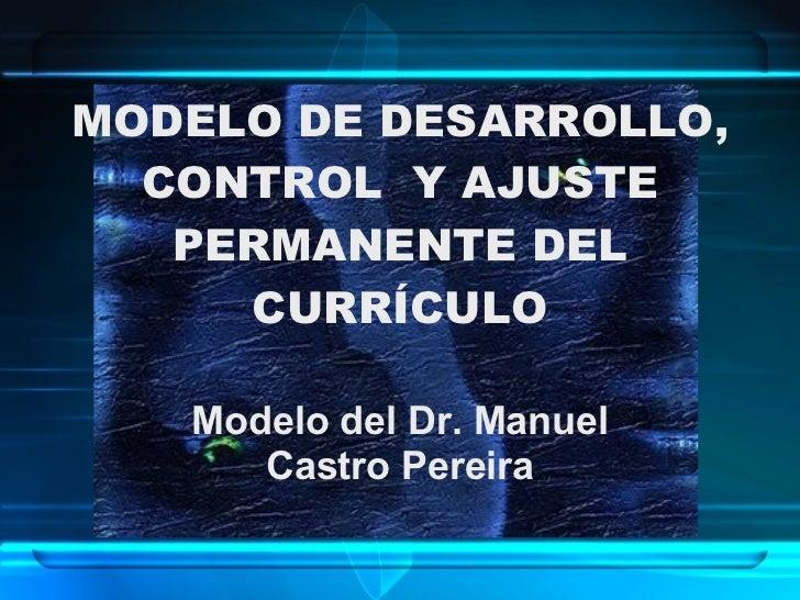 MODELO DE DESARROLLO, CONTROL  Y AJUSTE PERMANENTE DEL CURRÍCULO Modelo del Dr. Manuel Castro Pereira