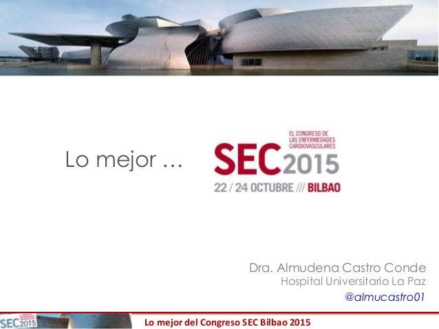 Lo mejor del Congreso SEC Bilbao 2015 Lo mejor … Dra. Almudena Castro Conde Hospital Universitario La Paz @almucastro01