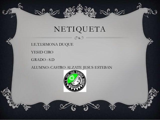 NETIQUETA I.E.T.I.SIMONA DUQUE YESID CIRO GRADO : 8.D ALUMNO: CASTRO ALZATE JESUS ESTEBAN