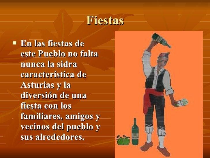 Fiestas <ul><li>En las fiestas de este Pueblo no falta nunca la sidra característica de Asturias y la diversión de una fie...