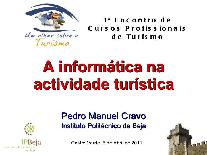 A  informática   na   actividade   turística Pedro Manuel Cravo Instituto Politécnico de Beja 1º Encontro de Cursos Profis...