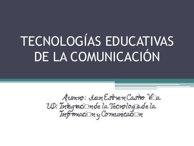 TECNOLOGÍAS EDUCATIVAS DE LA COMUNICACIÓN Alumno: JuanEstivenCastro Viña UD: Integraciónde laTecnologíade la InformaciónyC...