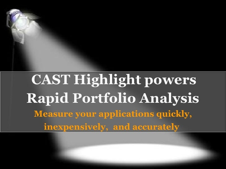 CAST Highlight powersRapid Portfolio Analysis Measure your applications quickly,  inexpensively, and accurately