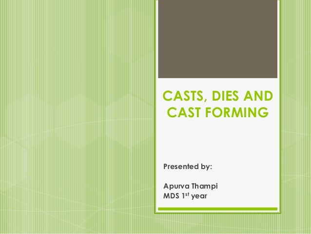 CASTS, DIES AND CAST FORMING Presented by: Apurva Thampi MDS 1st year