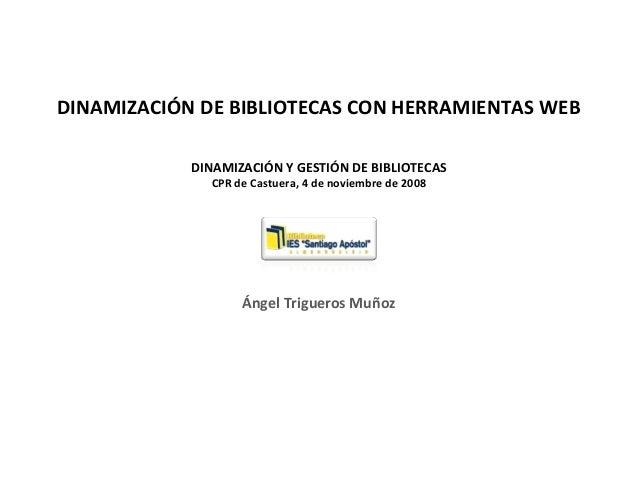 DINAMIZACIÓN DE BIBLIOTECAS CON HERRAMIENTAS WEB DINAMIZACIÓN Y GESTIÓN DE BIBLIOTECAS CPR de Castuera, 4 de noviembre de ...