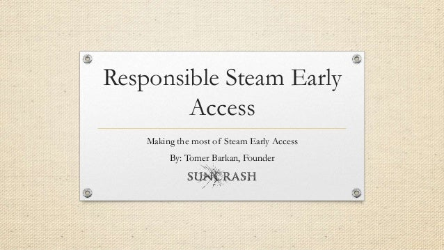 Responsible Steam Early Access Making the most of Steam Early Access By: Tomer Barkan, Founder