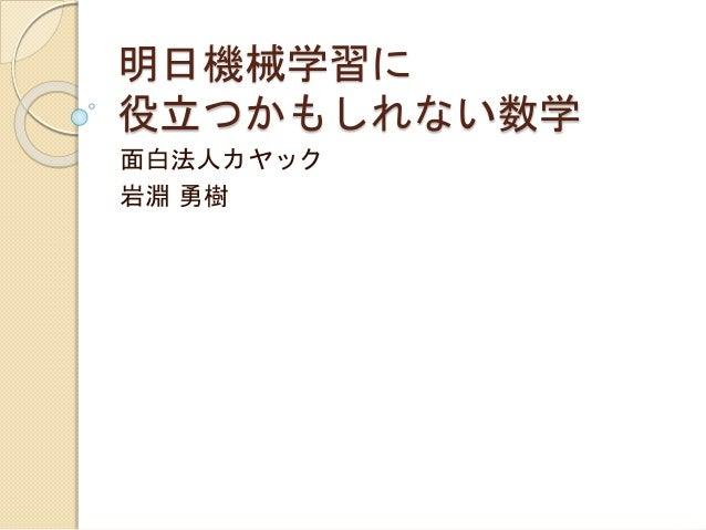 明日機械学習に 役立つかもしれない数学 面白法人カヤック 岩淵 勇樹