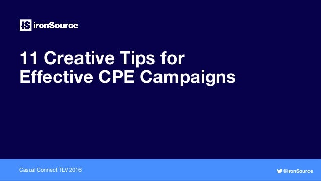 11 Creative Tips for Effective CPE Campaigns Casual Connect TLV 2016 @ironSource