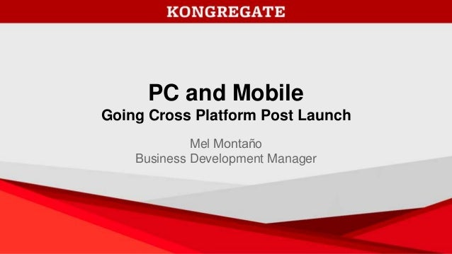 PC and Mobile Going Cross Platform Post Launch Mel Montaño Business Development Manager