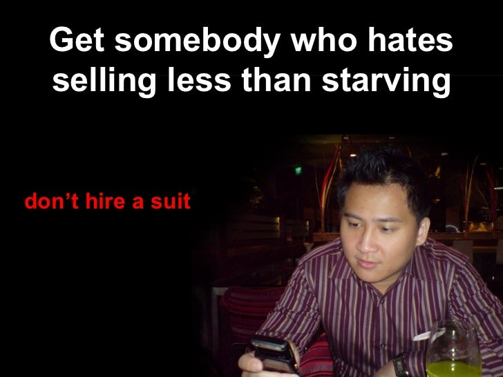 Get somebody who hates selling less than starving don't hire a suit