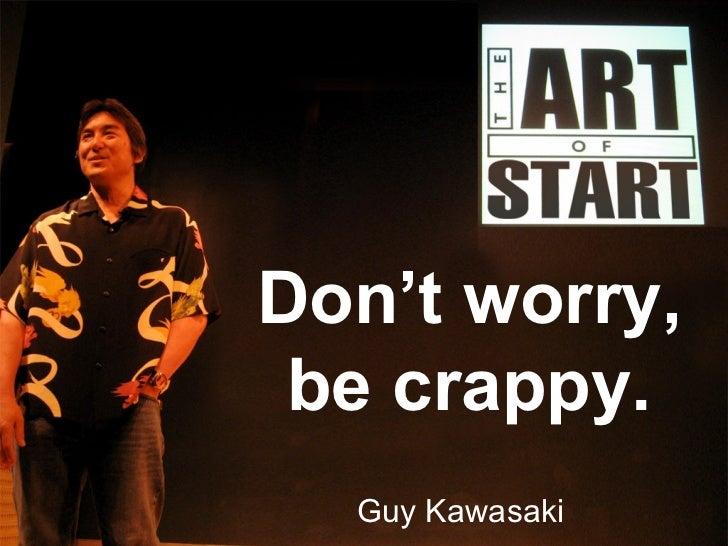 Don't worry, be crappy. Guy Kawasaki