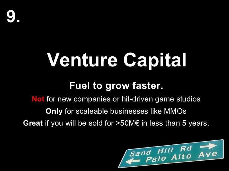 Venture Capital Fuel to grow faster. Not  for new companies or hit-driven game studios Only  for scaleable businesses like...
