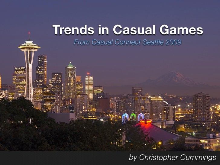 Trends in Casual Games    From Casual Connect Seattle 2009                        by Christopher Cummings