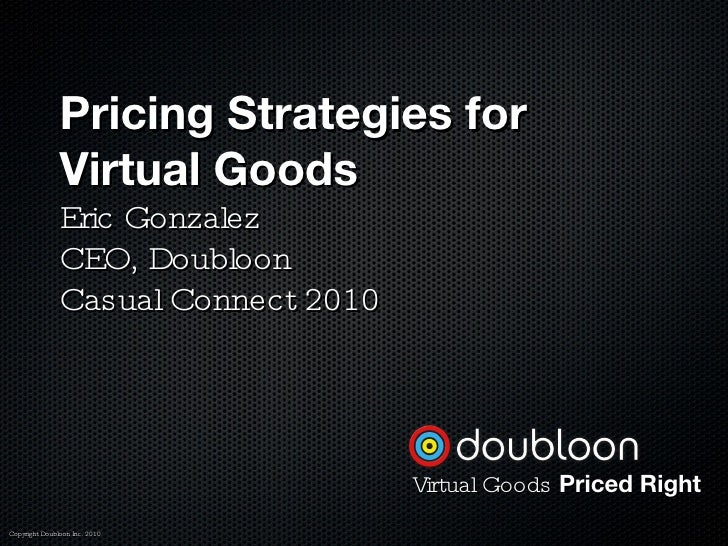 Pricing Strategies for Virtual Goods Eric Gonzalez CEO, Doubloon Casual Connect 2010  Copyright Doubloon Inc. 2010 Virtual...