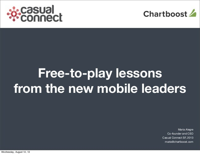 Free-to-play lessons from the new mobile leaders Maria Alegre Co-founder and CEO Casual Connect SF, 2013 maria@chartboost....