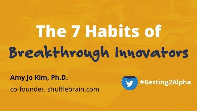 The 7 Habits of Breakthrough Innovators Amy Jo Kim, Ph.D. co-founder, shufflebrain.com #Getting2Alpha