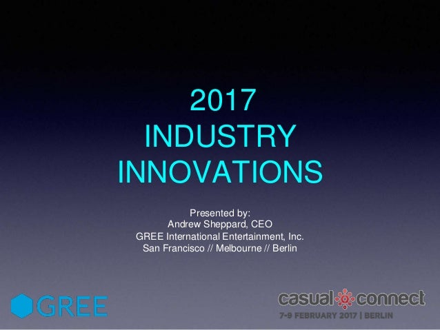 2017 INDUSTRY INNOVATIONS Presented by: Andrew Sheppard, CEO GREE International Entertainment, Inc. San Francisco // Melbo...