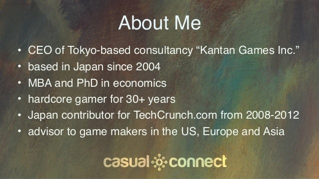 """About Me • CEO of Tokyo-based consultancy """"Kantan Games Inc."""" • based in Japan since 2004 • MBA and PhD in economics • har..."""