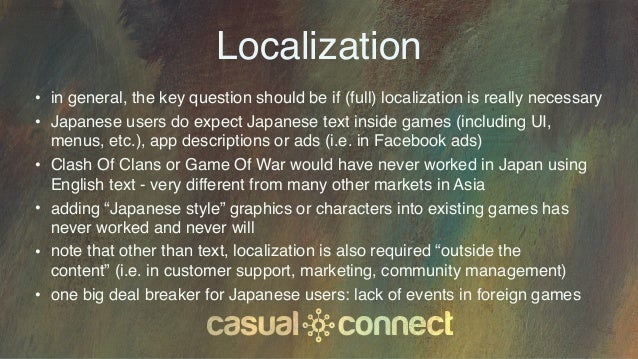 Localization • in general, the key question should be if (full) localization is really necessary • Japanese users do expec...
