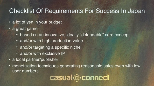 Checklist Of Requirements For Success In Japan • a lot of yen in your budget • a great game • based on an innovative, idea...
