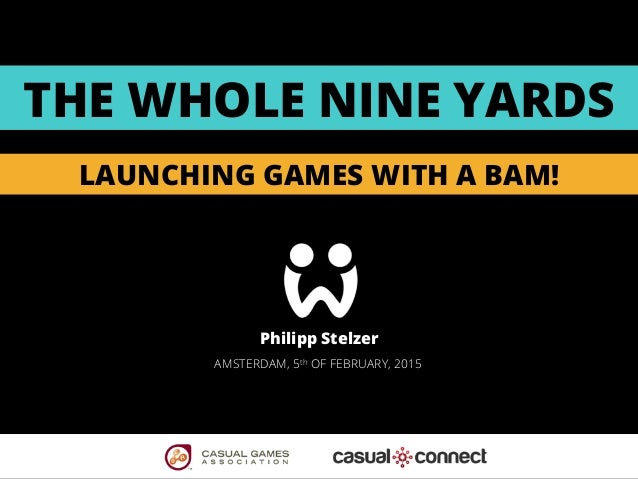 THE WHOLE NINE YARDS LAUNCHING GAMES WITH A BAM! Philipp Stelzer AMSTERDAM, 5th OF FEBRUARY, 2015