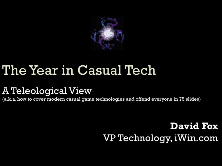 The Year in Casual Tech A Teleological View (a.k.a. how to cover modern casual game technologies and offend everyone in 75...