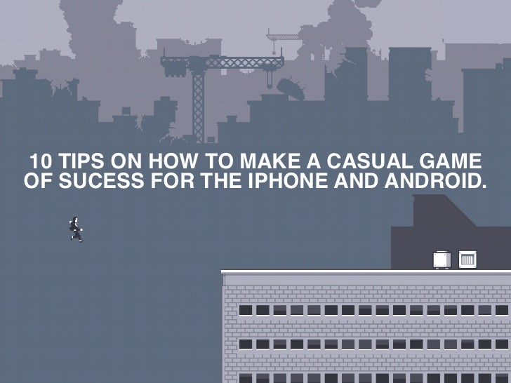 10 TIPS ON HOW TO MAKE A CASUAL GAMEOF SUCESS FOR THE IPHONE AND ANDROID.