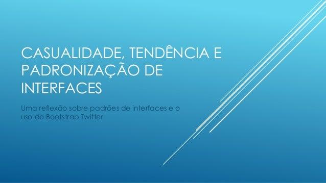 CASUALIDADE, TENDÊNCIA E PADRONIZAÇÃO DE INTERFACES Uma reflexão sobre padrões de interfaces e o uso do Bootstrap Twitter