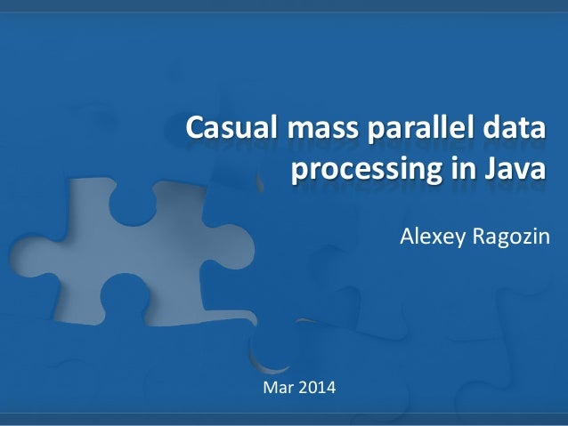 Casual mass parallel data processing in Java Alexey Ragozin  Mar 2014