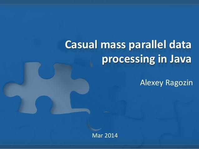 Casual mass parallel data processing in Java Alexey Ragozin Mar 2014