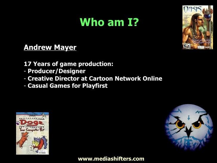 Who am I? <ul><li>Andrew Mayer </li></ul><ul><li>17 Years of game production: </li></ul><ul><li>Producer/Designer </li></u...