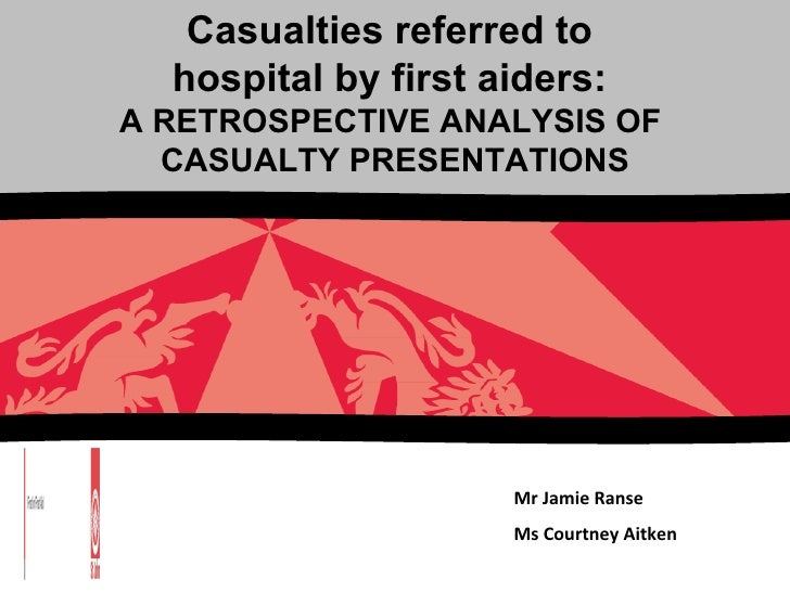 Mr Jamie Ranse Ms Courtney Aitken Casualties referred to  hospital by first aiders:  A RETROSPECTIVE ANALYSIS OF  CASUALTY...