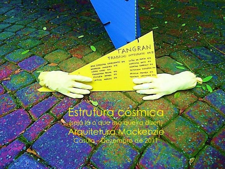 Estrutura cósmica(seja lá o que isso queira dizer!)Arquitetura Mackenzie Casulo – Dezembro de 2011
