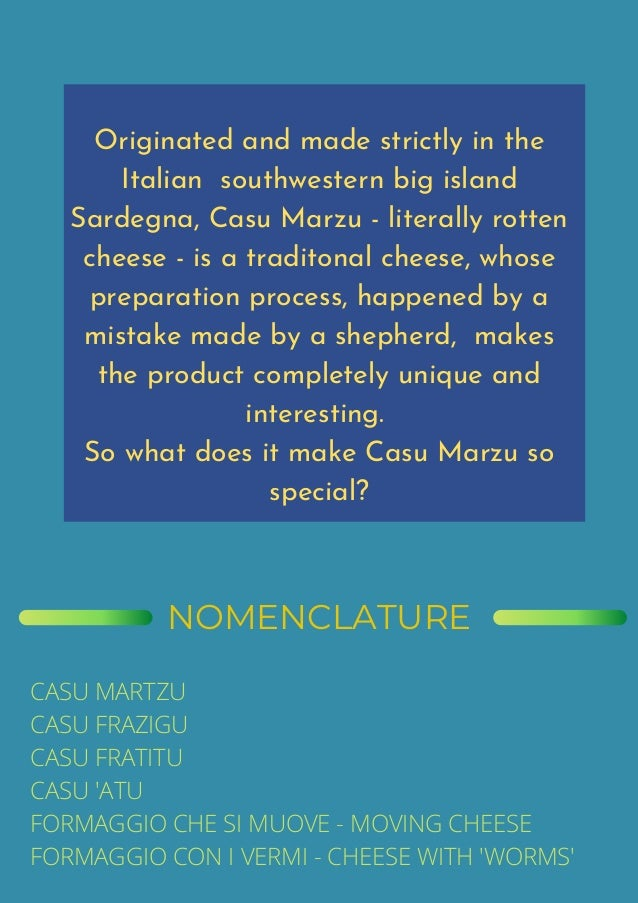 Originated and made strictly in the Italian southwestern big island Sardegna, Casu Marzu - literally rotten cheese - is a ...
