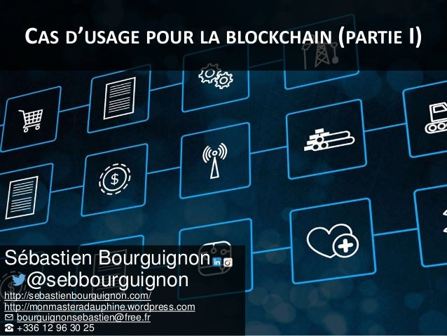 CAS D'USAGE POUR LA BLOCKCHAIN (PARTIE I) Sébastien Bourguignon @sebbourguignon http://sebastienbourguignon.com/ http://mo...