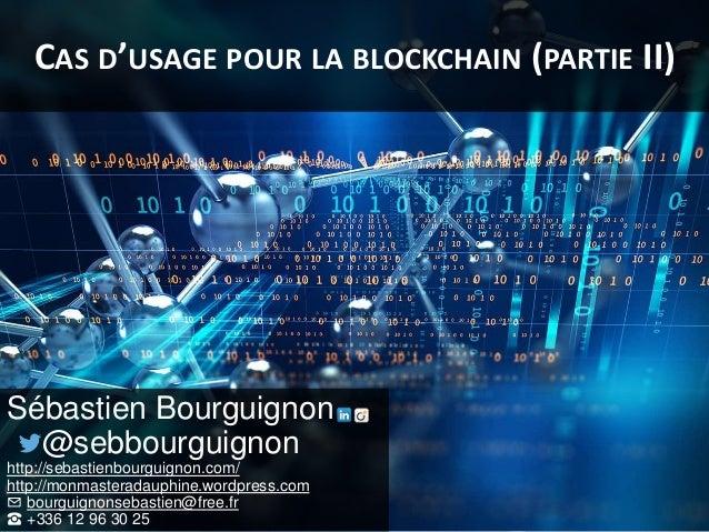 CAS D'USAGE POUR LA BLOCKCHAIN (PARTIE II) Sébastien Bourguignon @sebbourguignon http://sebastienbourguignon.com/ http://m...