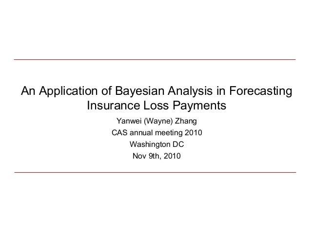 An Application of Bayesian Analysis in Forecasting Insurance Loss Payments Yanwei (Wayne) Zhang CAS annual meeting 2010 Wa...
