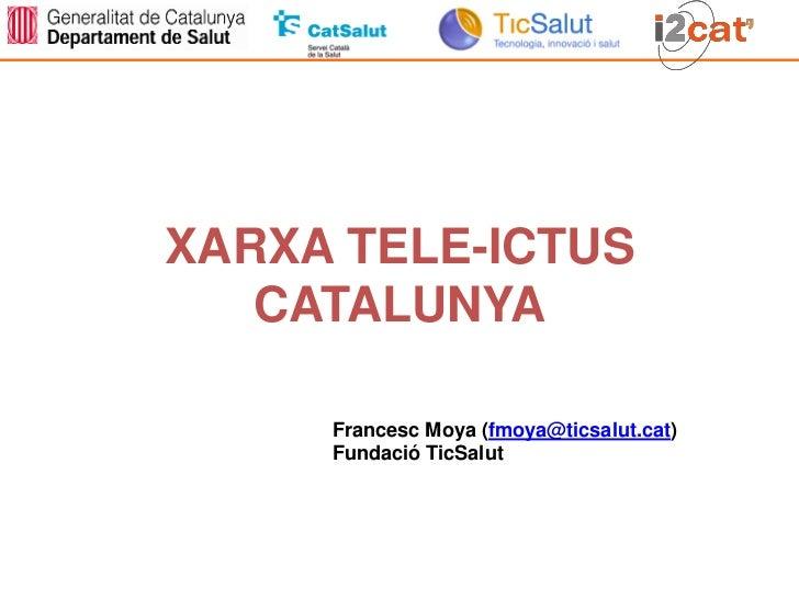 XARXA TELE-ICTUS   CATALUNYA     Francesc Moya (fmoya@ticsalut.cat)     Fundació TicSalut