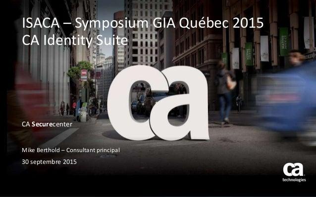 CA Securecenter Mike Berthold – Consultant principal 30 septembre 2015 ISACA – Symposium GIA Québec 2015 CA Identity Suite