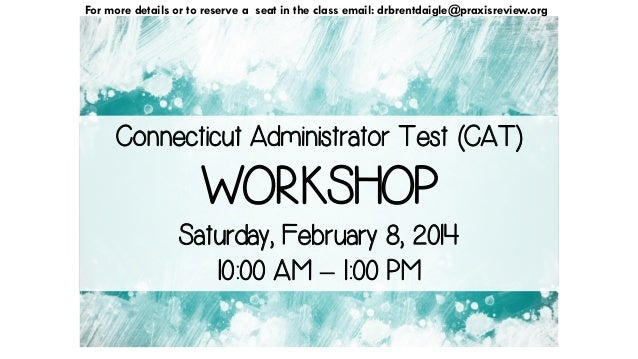 For more details or to reserve a seat in the class email: drbrentdaigle@praxisreview.org  Connecticut Administrator Test (...