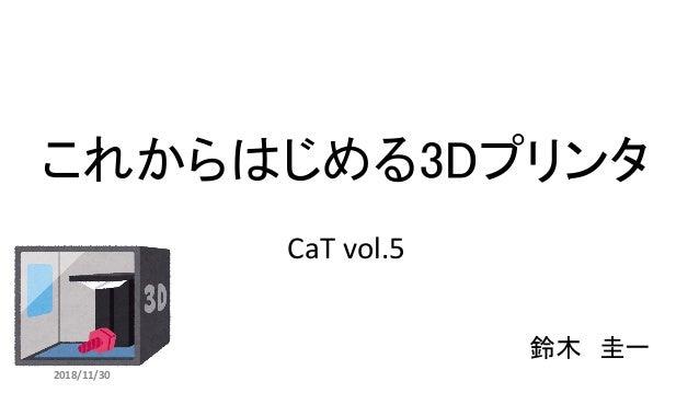 これからはじめる3Dプリンタ 鈴木 圭一 2018/11/30 CaT vol.5