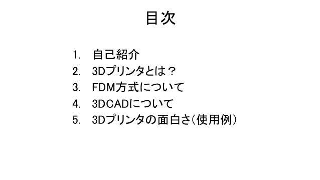 目次 1. 自己紹介 2. 3Dプリンタとは? 3. FDM方式について 4. 3DCADについて 5. 3Dプリンタの面白さ(使用例)