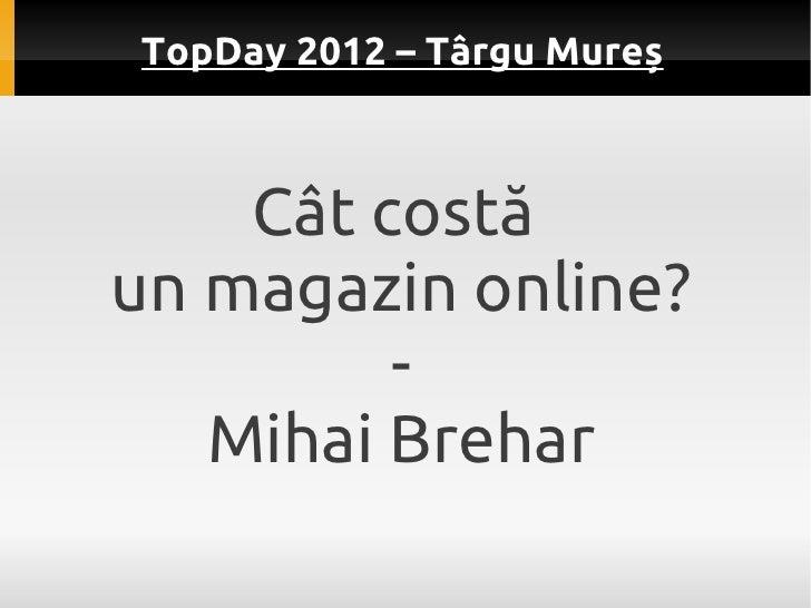 TopDay 2012 – Târgu Mureș    Cât costăun magazin online?         -   Mihai Brehar